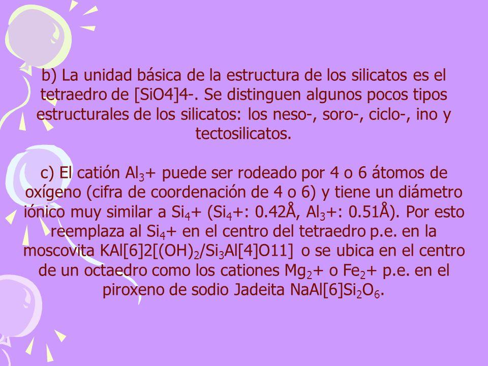 b) La unidad básica de la estructura de los silicatos es el tetraedro de [SiO4]4-. Se distinguen algunos pocos tipos estructurales de los silicatos: los neso-, soro-, ciclo-, ino y tectosilicatos.